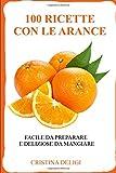 100 Ricette con le Arance: Facile da preparare e deliziose da mangiare