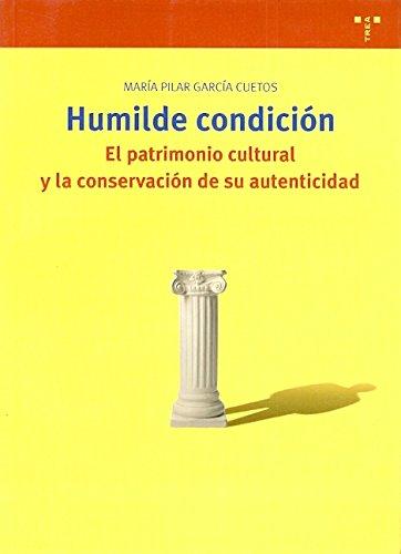 Humilde condición : el patrimonio cultura y la conservación de su autenticidad por Pilar García Cuetos