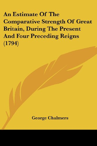 An Estimate of the Comparative Strength of Great Britain, During the Present and Four Preceding Reigns (1794)