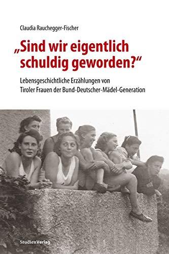 """""""Sind wir eigentlich schuldig geworden?"""": Lebensgeschichtliche Erzählungen von Tiroler Frauen der Bund-Deutscher-Mädel-Generation (Studien zu Geschichte und Politik)"""