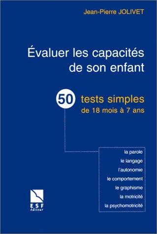EVALUER LES CAPACITES DE SON ENFANT. 50 tests simples de 18 mois à 7 ans, la parole, le langage, l'autonomie, le comportement, le graphisme, la motricité, la psychomotricité