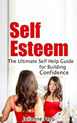 Self Esteem: The Ultimate Self Help Guide for Building Confidence ((Self Help, Confidence, Self Esteem, Self Love, Guide))