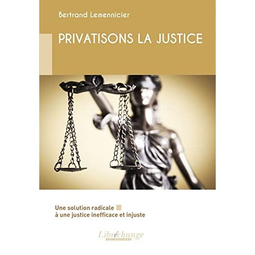 PRIVATISONS LA JUSTICE : Une solution radicale à une justice inefficace et injuste