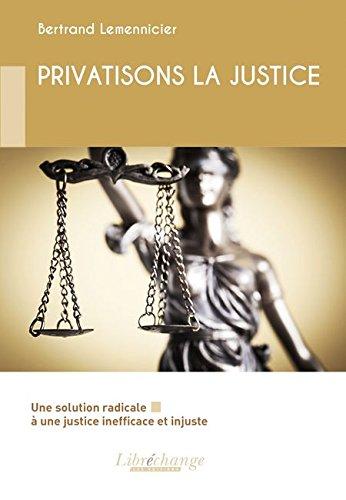 PRIVATISONS LA JUSTICE : Une solution radicale à une justice inefficace et injuste