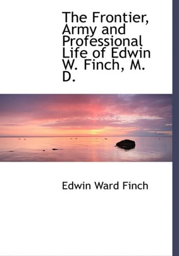 The Frontier, Army and Professional Life of Edwin W. Finch, M. D.