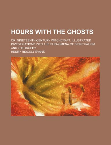 Hours With the Ghosts; Or, Nineteenth Century Witchcraft. Illustrated Investigations Into the Phenomena of Spiritualism and Theosophy