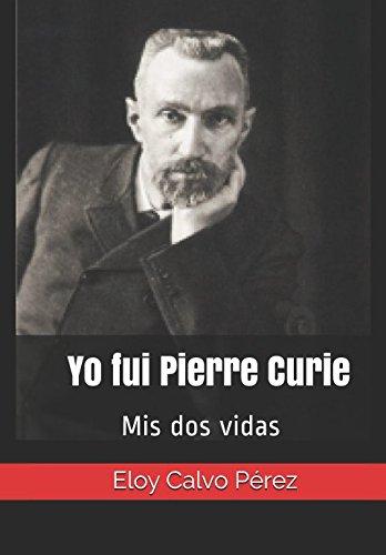 Yo fui Pierre Curie: Mis dos vidas por Eloy Calvo Pérez