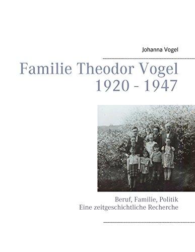 Familie Theodor Vogel 1920 - 1947: Beruf, Familie, Politik Eine zeitgeschichtliche Recherche