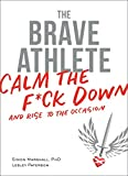 The Brave Athlete: Calm the F*ck Down and Rise to the Occasion - PhD Marshall, Lesley Paterson