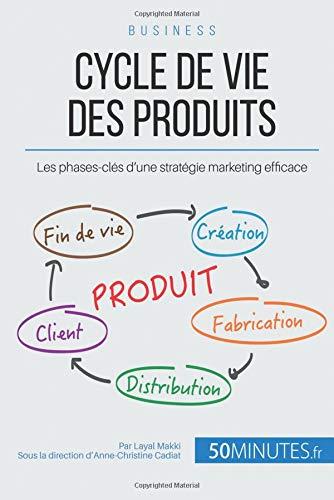 Le cycle de vie des produits et les quatre phases-clés: Quelles stratégies supporter, à quel moment et pour quel produit ?