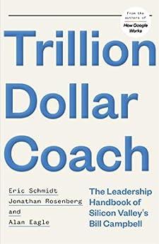 Trillion Dollar Coach: The Leadership Handbook of Silicon Valley's Bill Campbell by [Schmidt, Eric, Rosenberg, Jonathan, Eagle, Alan]