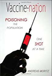 Vaccine-nation: Poisoning the Population, One Shot at a Time by Andreas Moritz (2011-03-01)