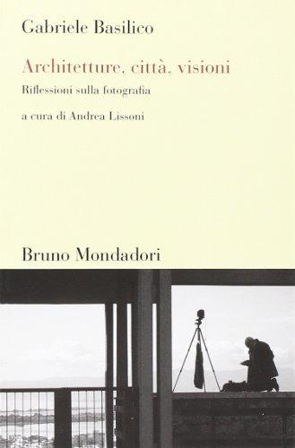 Architetture, città, visioni. Riflessioni sulla fotografia. Ediz. illustrata