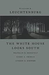The White House Looks South: Franklin D. Roosevelt, Harry S. Truman, Lyndon B. Johnson (Walter Lynwood Fleming Lectures in Southern History)