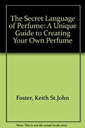 The Secret Language of Perfume: A Unique Guide to Creating Your Own Perfume