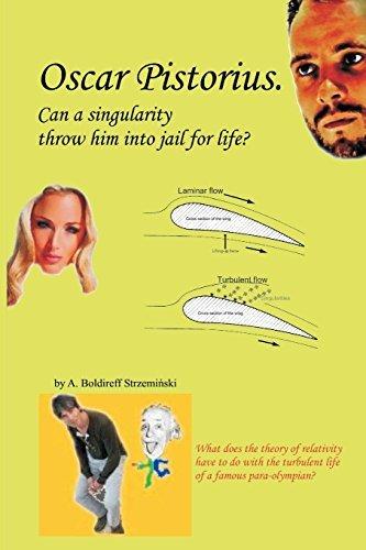 Oscar Pistorius. Can a singularity throw him into jail for life? by A Boldireff Strzeminski (2014-02-12)