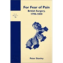 For Fear of Pain: British Surgery, 1790-1850: 70 (Clio Medica)