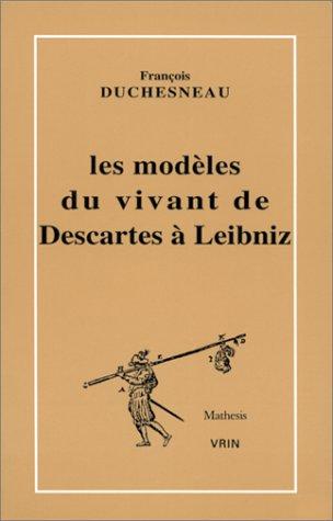 Les modèles du vivant de Descartes à Leibniz par François Duchesneau