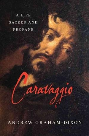 Portada del libro [(Caravaggio : A Life Sacred and Profane)] [By (author) Andrew Graham-Dixon] published on (September, 2011)