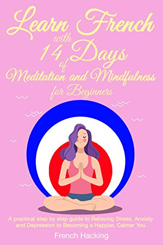 Couverture du livre Learn French With 14 Days Of Meditation and Mindfulness for Beginners - A practical step by step guide to Relieving Stress, Anxiety and Depression to Becoming a Happier, Calmer You