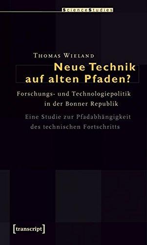 Neue Technik auf alten Pfaden?: Forschungs- und Technologiepolitik in der Bonner Republik. Eine Studie zur Pfadabhängigkeit des technischen Fortschritts (Science Studies)