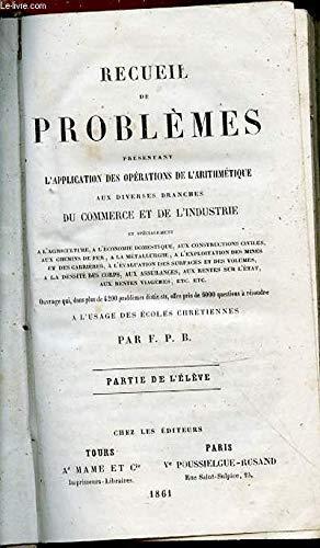 RECUEIL DE PROBLEMES PRESENTANT L'APPLICATION DES OPERATIONS DE L'ARITHMETIQUE AUX DIVERSES BRANCHES DU COMMERCE ET DE L'INDUSTRIE ET SPECIALEMENT A L'AGRICULTURE, A L'ECONOMIE DOMESTIQUE, CONSTRUCTIONS CIVILES, CHEMINS DE FER, METALLURGIE, ETC.