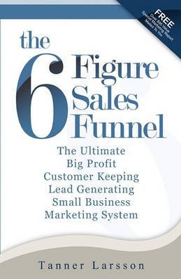 [ THE SIX FIGURE SALES FUNNEL: THE ULTIMATE BIG PROFIT CUSTOMER KEEPING LEAD GENERATING SMALL BUSINESS MARKETING SYSTEM ] BY Larsson, Tanner ( AUTHOR )Feb-12-2010 ( Paperback )