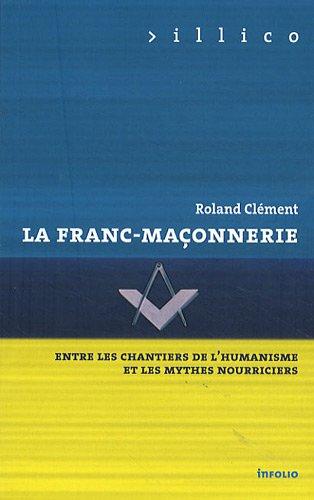La Franc-maçonnerie - Entre les chantiers de l'humanisme et les mythes nourriciers