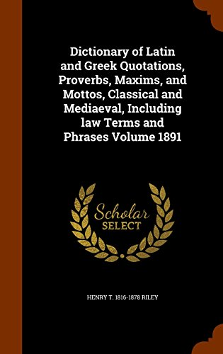Dictionary of Latin and Greek Quotations, Proverbs, Maxims, and Mottos, Classical and Mediaeval, Including law Terms and Phrases Volume 1891