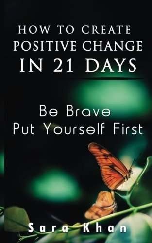 How To Create Positive Change in 21 Days: Be Brave, Put YOURSELF First (Wake Up, Now Is The Time)