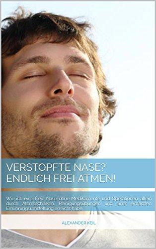 Verstopfte Nase? Endlich frei Atmen!: Wie ich eine freie Nase ohne Medikamente und Operationen, allein durch Atemtechniken, Reinigungsübungen und einer einfachen Ernährungsumstellung erreicht habe.