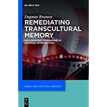 Remediating Transcultural Memory: Documentary Filmmaking as Archival Intervention (Media and Cultural Memory/Medien und Kulturelle Erinnerung)