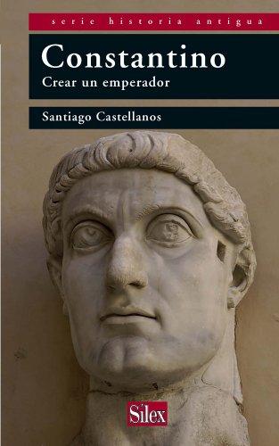Constantino. Crear un emperador (Historia Antigua) por Santiago Castellanos
