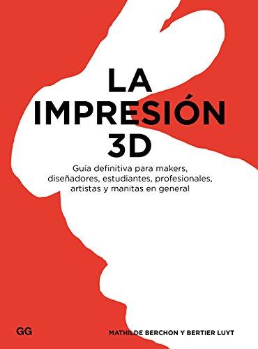 La impresión 3D: Guía definitiva para makers, diseñadores, estudiantes, profesionales, artistas y manitas en general par Mathilde Berchon