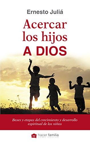 Acercar los hijos a Dios : bases y etapas del crecimiento y desarrollo espiritual de los niños
