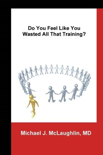 Do You Feel Like You Wasted All That Training?: Answers About Transitioning to Non-Clinical Careers for Physicians by Michael J McLaughlin (2014-05-02)