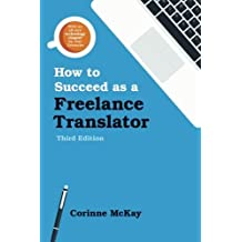 How to Succeed as a Freelance Translator, Third Edition by Corinne Mckay (2016-02-02)