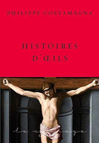 Histoires d'oeils: collection Le Courage dirigée par Charles Dantzig par Philippe Costamagna