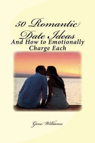 50 Romantic Date Ideas: And How to Emotionally Charge Each