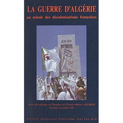 La guerre d'Algérie au miroir des décolonisations françaises: Actes du Colloque en l'honneur de Charles-Robert Ageron, Sorbonne, novembre 2000