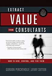 Extract Value from Consultants: How to Hire, Control, and Fire Them (English Edition)