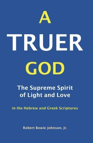 A Truer God: The Supreme Spirit of Light and Love in the Hebrew and Greek Scriptures by Robert Bowie Johnson Jr. (2012-08-06)