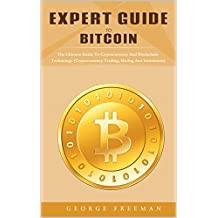 Expert Guide To Bitcoin: The Guide To Cryptocurrency And Blockchain Technology, Trading, Mining And Investment (English Edition)
