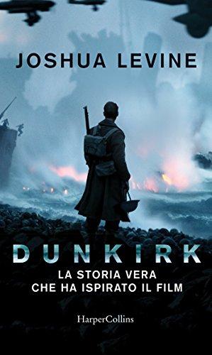 Dunkirk: La storia vera che ha ispirato il film di [Levine, Joshua]