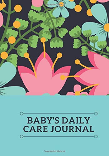 Baby's Daily Care Journal: Baby And Toddler Record Keeper Daily Monitoring Journal Notebook for Breast-feeding, Meal Times, Sleeping Pattern, Diaper ... 7