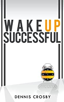 Wake Up Successful - A Simple Formula To More Money, Time and Freedom by [Crosby, Dennis]