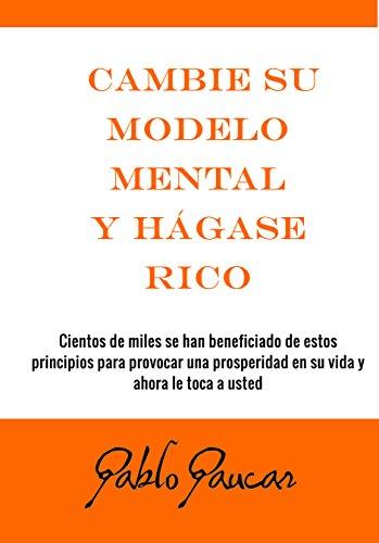 Cambie su modelo mental  y hágase rico por Pablo Paucar