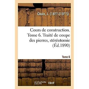 Cours de construction. Tome 6. Traité de coupe des pierres, stéréotomie