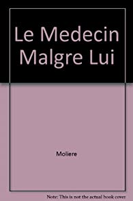 Le Medecin Malgre Lui par  Molière