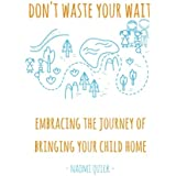 Don't Waste Your Wait: Embracing the Journey of Bringing Your Child Home: Don't Waste Your Wait: Embracing the Journey of Bringing Your Child Home